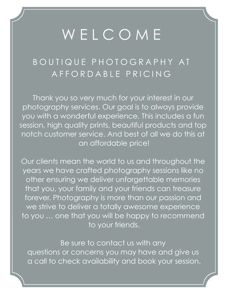 BOUTIQUE PHOTOGRAPHY AT AFFORDABLE PRICING Thank you so very much for your interest in our photography services. Our goal is to always provide  you with a wonderful experience. This includes a fun session, high quality prints, beautiful products and top notch customer service. And best of all we do this at an affordable price!  Our clients mean the world to us and throughout the years we have crafted photography sessions like no other ensuring we deliver unforgettable memories that you, your family and your friends can treasure  forever. Photography is more than our passion and we strive to deliver a totally awesome experience to you … one that you will be happy to recommend to your friends.  Be sure to contact us with any questions or concerns you may have and give us a call to check availability and book your session.