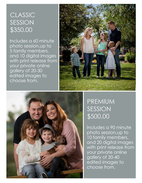 CLASSIC FAMILY SESSION $350.00 Includes a 60 minute  photo session,up to  5 family members,  and 10 digital images with print release from your private online  gallery of 20-30  edited images to  choose from.  PREMIUM FAMILY SESSION $500.00 Includes a 90 minute  photo session,up to  10 family members,  and 20 digital images with print release from your private online  gallery of 30-40  edited images to  choose from.