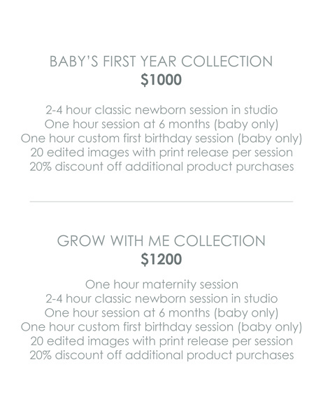 Baby's First Year $1000 2-4 hour classic newborn session in studio One hour session at 6 months (baby only) One hour custom first birthday session (baby only) 20 edited images with print release per session 20% discount off additional product purchases   Grow with Me $1200 One hour outdoor maternity session 2-4 hour classic newborn session in studio One hour session at 6 months (baby only) One hour custom first birthday session (baby only) 20 edited images with print release per session 20% discount off additional product purchases